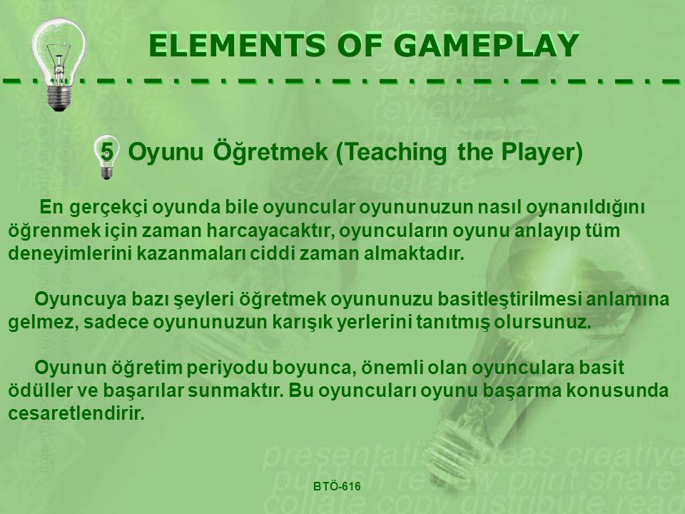 5 Oyunu Öğretmek (Teaching the Player) ELEMENTS OF GAMEPLAY En gerçekçi oyunda bile oyuncular oyununuzun nasıl oynanıldığını öğrenmek için zaman harcayacaktır, oyuncuların oyunu anlayıp tüm deneyimlerini kazanmaları ciddi zaman almaktadır.