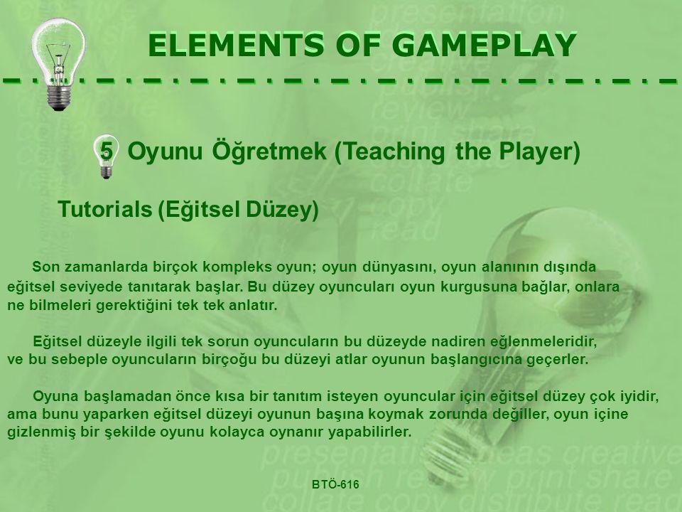 ELEMENTS OF GAMEPLAY Tutorials (Eğitsel Düzey) Son zamanlarda birçok kompleks oyun; oyun dünyasını, oyun alanının dışında eğitsel seviyede tanıtarak başlar.
