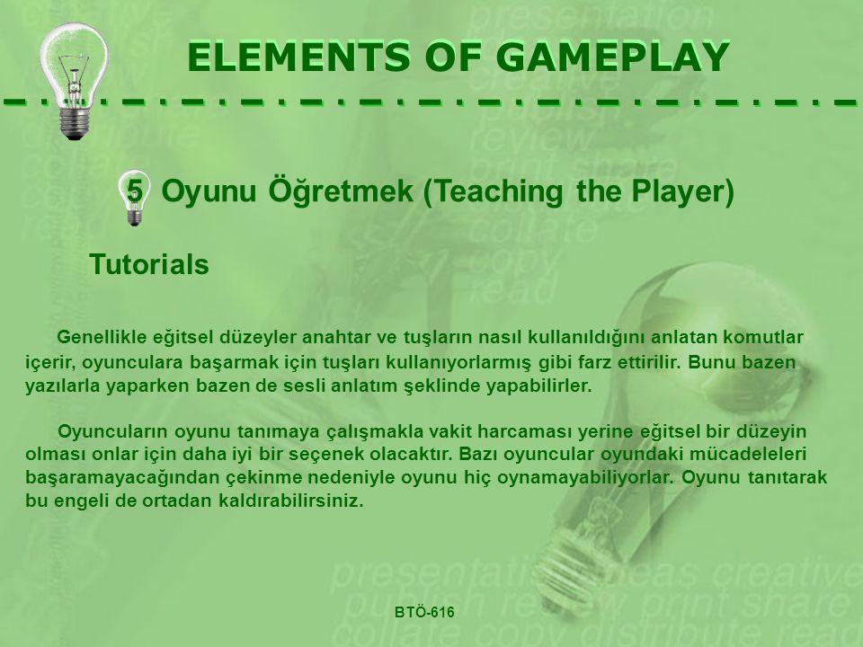 ELEMENTS OF GAMEPLAY Tutorials Genellikle eğitsel düzeyler anahtar ve tuşların nasıl kullanıldığını anlatan komutlar içerir, oyunculara başarmak için tuşları kullanıyorlarmış gibi farz ettirilir.