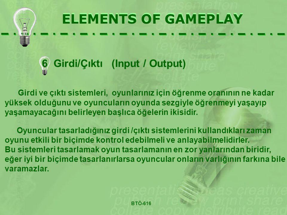 6 Girdi/Çıktı (Input / Output) ELEMENTS OF GAMEPLAY Girdi ve çıktı sistemleri, oyunlarınız için öğrenme oranının ne kadar yüksek olduğunu ve oyuncuların oyunda sezgiyle öğrenmeyi yaşayıp yaşamayacağını belirleyen başlıca öğelerin ikisidir.