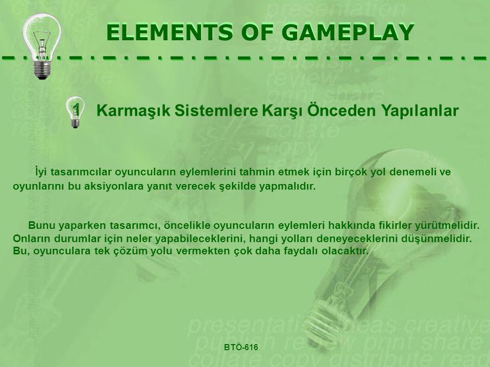 ELEMENTS OF GAMEPLAY 1 Karmaşık Sistemlere Karşı Önceden Yapılanlar ELEMENTS OF GAMEPLAY İyi tasarımcılar oyuncuların eylemlerini tahmin etmek için birçok yol denemeli ve oyunlarını bu aksiyonlara yanıt verecek şekilde yapmalıdır.