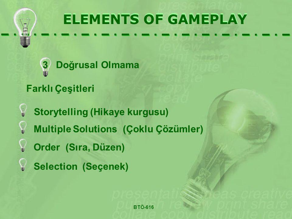 3 Doğrusal Olmama ELEMENTS OF GAMEPLAY Farklı Çeşitleri BTÖ-616 Storytelling (Hikaye kurgusu) Multiple Solutions (Çoklu Çözümler) Selection (Seçenek) Order (Sıra, Düzen)