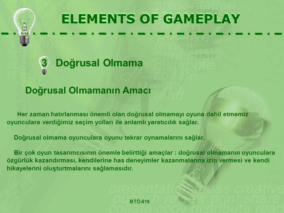 3 Doğrusal Olmama ELEMENTS OF GAMEPLAY Doğrusal Olmamanın Amacı Her zaman hatırlanması önemli olan doğrusal olmamayı oyuna dahil etmemiz oyunculara verdiğimiz seçim yolları ile anlamlı yaratıcılık sağlar.