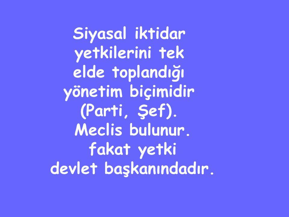 Siyasal iktidar yetkilerini tek elde toplandığı yönetim biçimidir (Parti, Şef).
