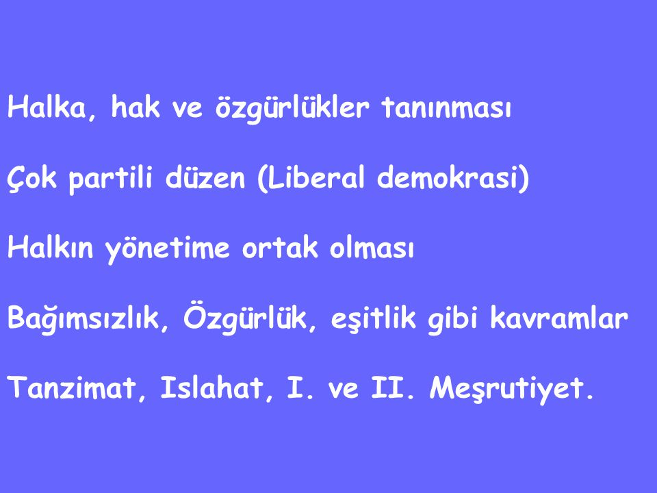 Halka, hak ve özgürlükler tanınması Çok partili düzen (Liberal demokrasi) Halkın yönetime ortak olması Bağımsızlık, Özgürlük, eşitlik gibi kavramlar Tanzimat, Islahat, I.