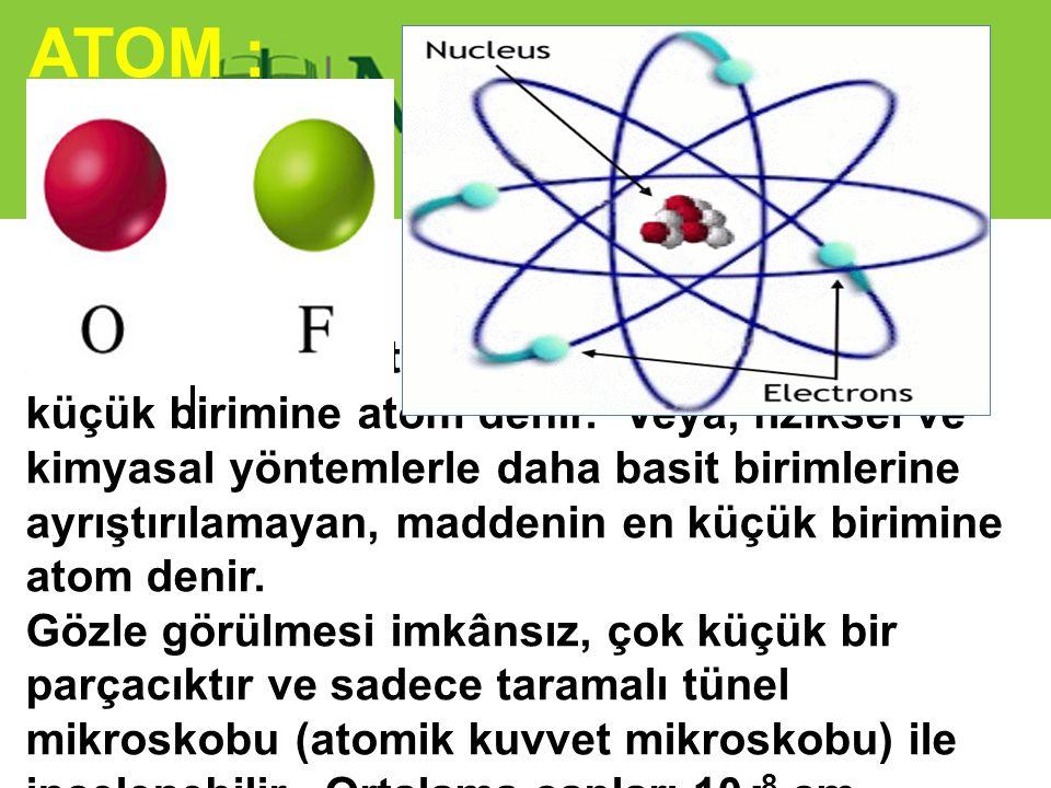Atom : Elementlerin özelliğini taşıyan en küçük birimine atom denir. Veya, fiziksel ve kimyasal yöntemlerle daha basit birimlerine ayrıştırılamayan, m