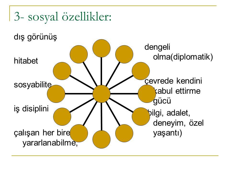 3- sosyal özellikler: dış görünüş hitabet sosyabilite iş disiplini çalışan her bireyden yararlanabilme, dengeli olma(diplomatik) çevrede kendini kabul