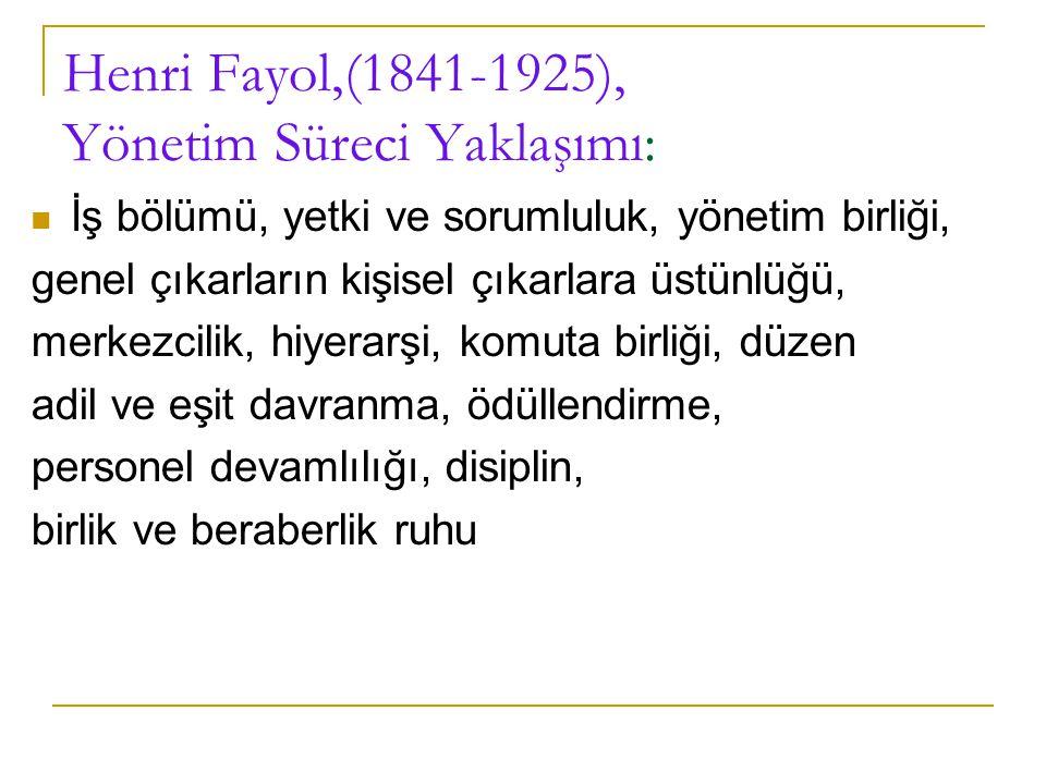 Henri Fayol,(1841-1925), Yönetim Süreci Yaklaşımı: İş bölümü, yetki ve sorumluluk, yönetim birliği, genel çıkarların kişisel çıkarlara üstünlüğü, merk
