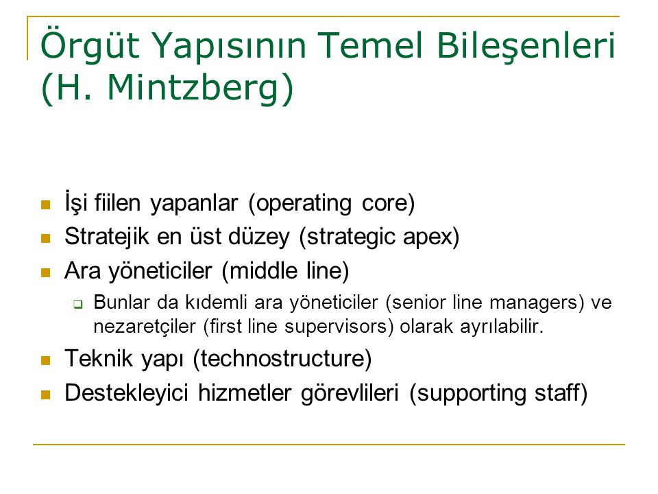 Örgüt Yapısının Temel Bileşenleri (H. Mintzberg) İşi fiilen yapanlar (operating core) Stratejik en üst düzey (strategic apex) Ara yöneticiler (middle
