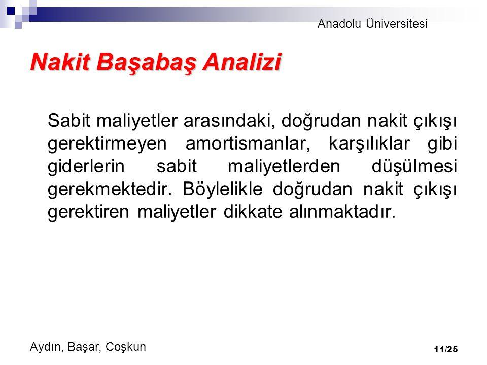 Anadolu Üniversitesi Aydın, Başar, Coşkun 11/25 Nakit Başabaş Analizi Sabit maliyetler arasındaki, doğrudan nakit çıkışı gerektirmeyen amortismanlar, karşılıklar gibi giderlerin sabit maliyetlerden düşülmesi gerekmektedir.