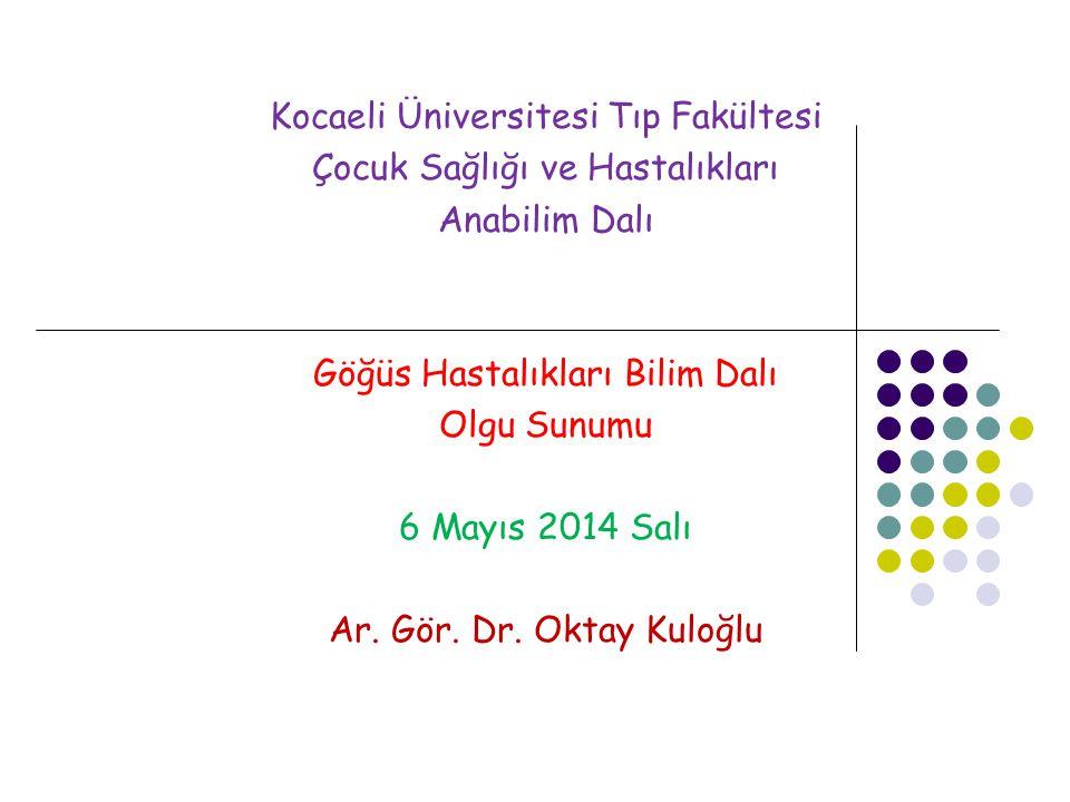 Kocaeli Üniversitesi Tıp Fakültesi Çocuk Sağlığı ve Hastalıkları Anabilim Dalı Göğüs Hastalıkları Bilim Dalı Olgu Sunumu 6 Mayıs 2014 Salı Ar.