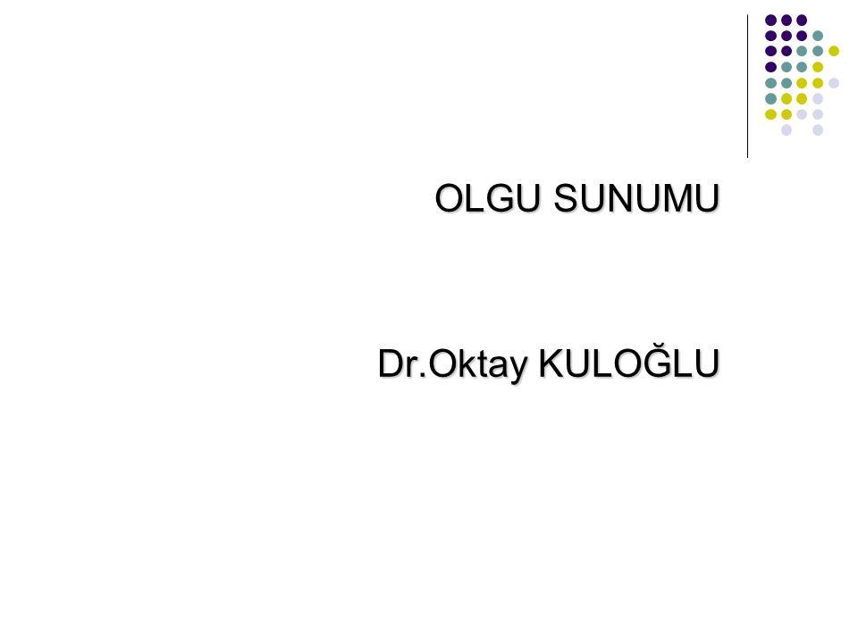 Dr.Oktay KULOĞLU OLGU SUNUMU Dr.Oktay KULOĞLU