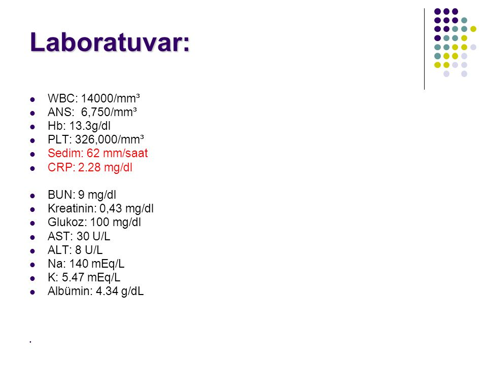 Laboratuvar: WBC: 14000/mm³ ANS: 6,750/mm³ Hb: 13.3g/dl PLT: 326,000/mm³ Sedim: 62 mm/saat CRP: 2.28 mg/dl BUN: 9 mg/dl Kreatinin: 0,43 mg/dl Glukoz: