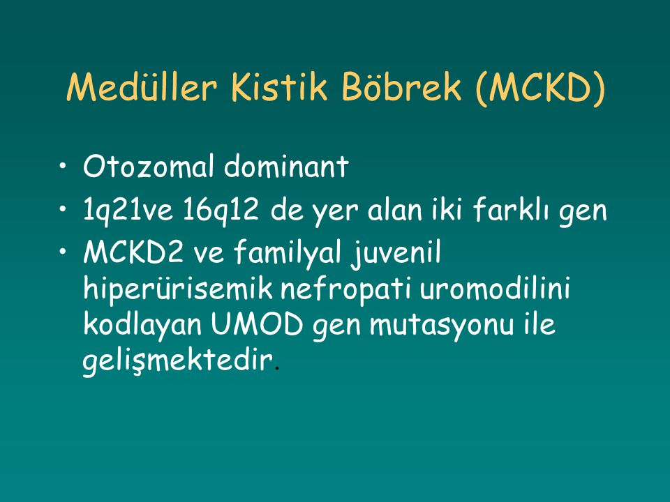Medüller Kistik Böbrek (MCKD) Otozomal dominant 1q21ve 16q12 de yer alan iki farklı gen MCKD2 ve familyal juvenil hiperürisemik nefropati uromodilini