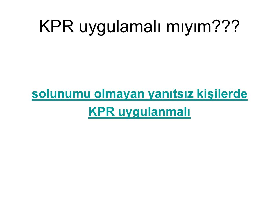 KPR uygulamalı mıyım??? solunumu olmayan yanıtsız kişilerde KPR uygulanmalı