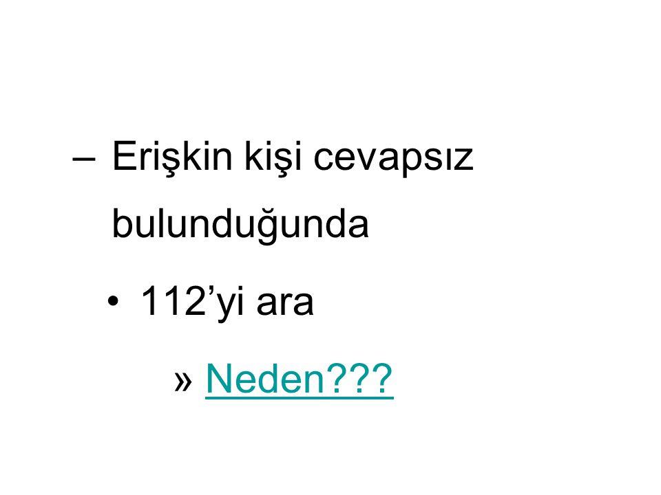 –Erişkin kişi cevapsız bulunduğunda 112'yi ara »Neden???Neden???