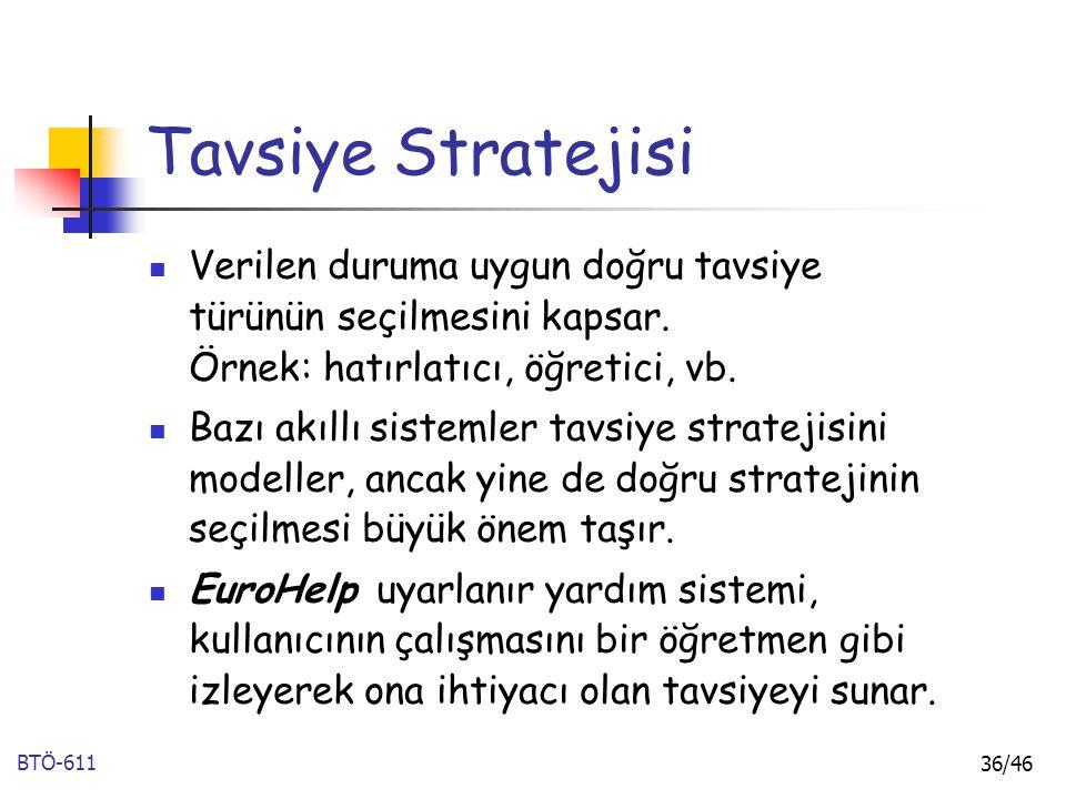 BTÖ-611 36/46 Tavsiye Stratejisi Verilen duruma uygun doğru tavsiye türünün seçilmesini kapsar. Örnek: hatırlatıcı, öğretici, vb. Bazı akıllı sistemle
