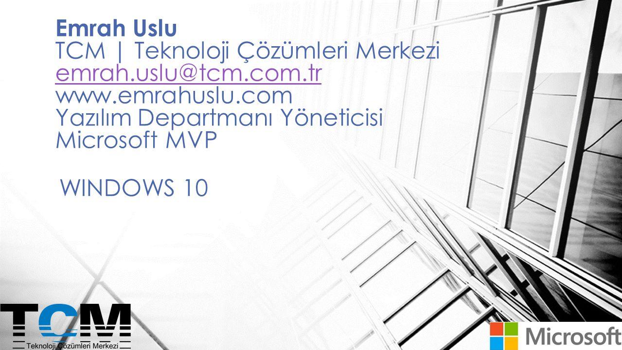 WINDOWS 10 Emrah Uslu TCM | Teknoloji Çözümleri Merkezi emrah.uslu@tcm.com.tr www.emrahuslu.com Yazılım Departmanı Yöneticisi Microsoft MVP emrah.uslu