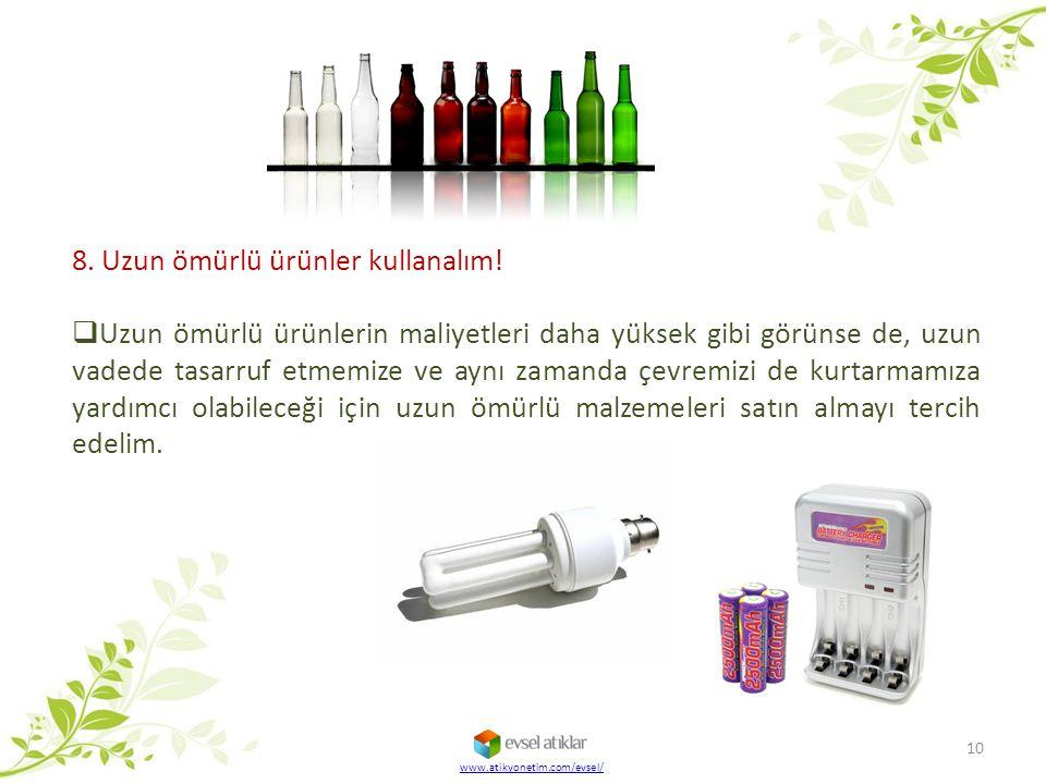 www.atikyonetim.com/evsel/ 10 8. Uzun ömürlü ürünler kullanalım!  Uzun ömürlü ürünlerin maliyetleri daha yüksek gibi görünse de, uzun vadede tasarruf