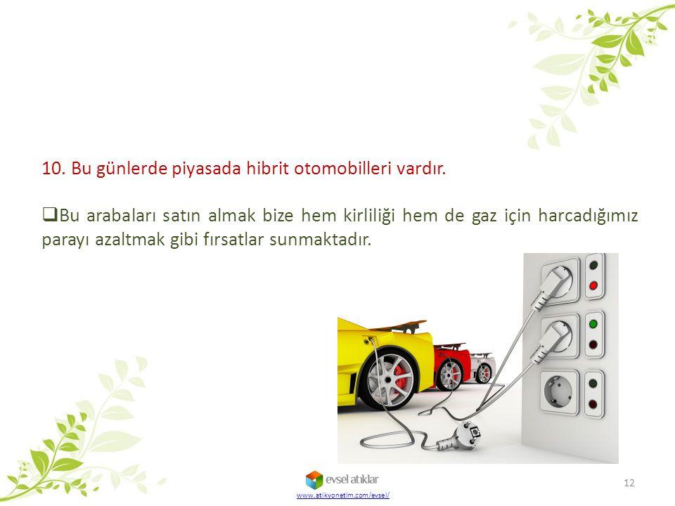 www.atikyonetim.com/evsel/ 12 10. Bu günlerde piyasada hibrit otomobilleri vardır.  Bu arabaları satın almak bize hem kirliliği hem de gaz için harca