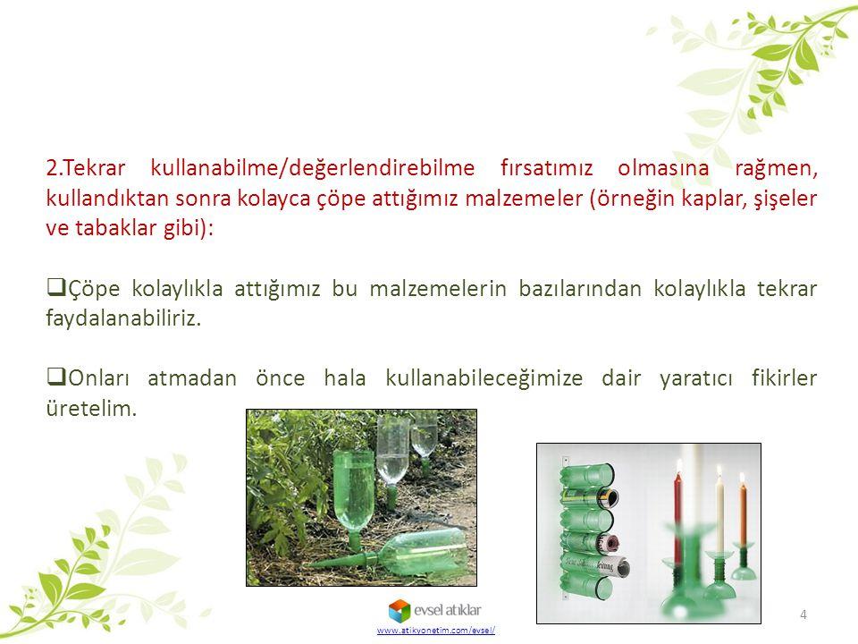 www.atikyonetim.com/evsel/ 4 2.Tekrar kullanabilme/değerlendirebilme fırsatımız olmasına rağmen, kullandıktan sonra kolayca çöpe attığımız malzemeler (örneğin kaplar, şişeler ve tabaklar gibi):  Çöpe kolaylıkla attığımız bu malzemelerin bazılarından kolaylıkla tekrar faydalanabiliriz.