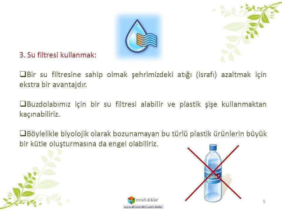 www.atikyonetim.com/evsel/ 5 3. Su filtresi kullanmak:  Bir su filtresine sahip olmak şehrimizdeki atığı (israfı) azaltmak için ekstra bir avantajdır