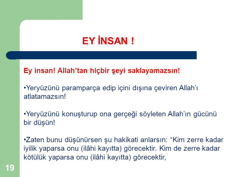 19 Ey insan! Allah'tan hiçbir şeyi saklayamazsın! Yeryüzünü paramparça edip içini dışına çeviren Allah'ı atlatamazsın! Yeryüzünü konuşturup ona gerçeğ