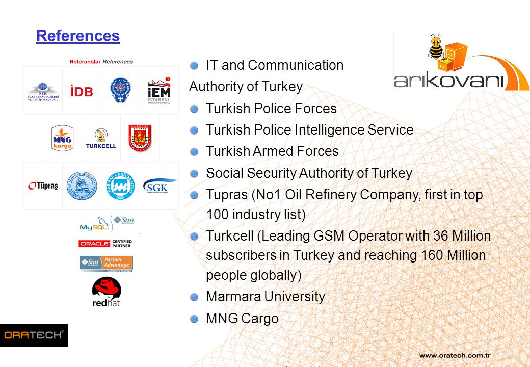 IT and Communication Authority of Turkey Turkish Police Forces Turkish Police Intelligence Service Turkish Armed Forces Social Security Authority of Turkey Tupras (No1 Oil Refinery Company, first in top 100 industry list) Turkcell (Leading GSM Operator with 36 Million subscribers in Turkey and reaching 160 Million people globally) Marmara University MNG Cargo References
