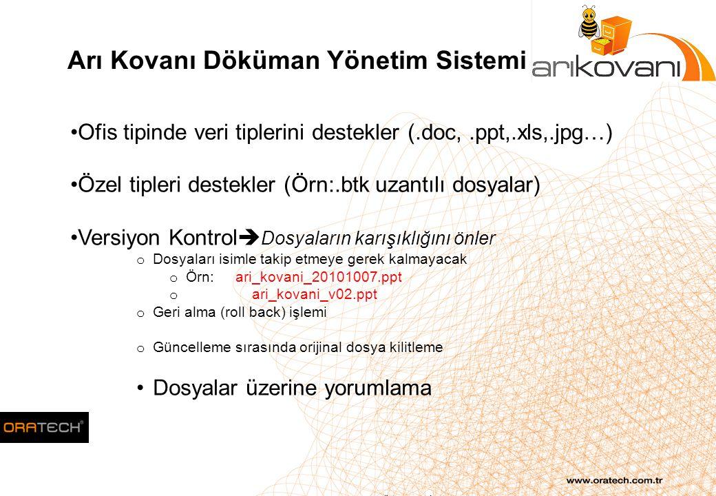 Arı Kovanı Döküman Yönetim Sistemi Ofis tipinde veri tiplerini destekler (.doc,.ppt,.xls,.jpg…) Özel tipleri destekler (Örn:.btk uzantılı dosyalar) Versiyon Kontrol  Dosyaların karışıklığını önler o Dosyaları isimle takip etmeye gerek kalmayacak o Örn: ari_kovani_20101007.ppt o ari_kovani_v02.ppt o Geri alma (roll back) işlemi o Güncelleme sırasında orijinal dosya kilitleme Dosyalar üzerine yorumlama