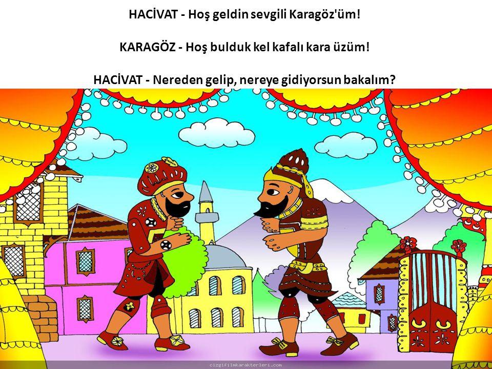 HACİVAT - Hoş geldin sevgili Karagöz'üm! KARAGÖZ - Hoş bulduk kel kafalı kara üzüm! HACİVAT - Nereden gelip, nereye gidiyorsun bakalım?