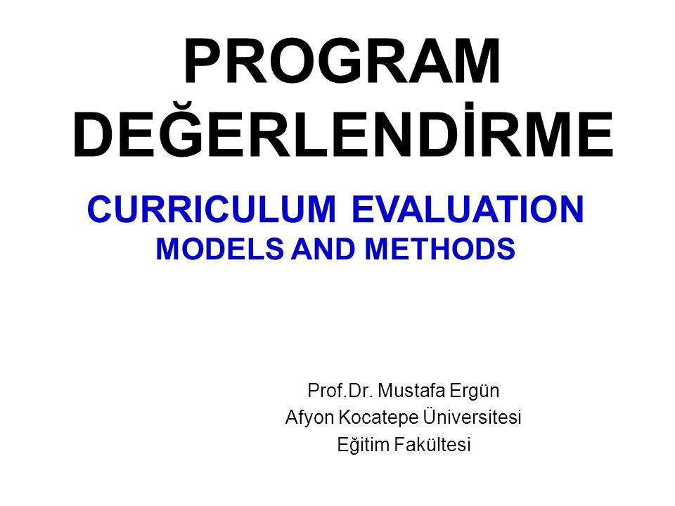 PROGRAM DEĞERLENDİRME Prof.Dr. Mustafa Ergün Afyon Kocatepe Üniversitesi Eğitim Fakültesi CURRICULUM EVALUATION MODELS AND METHODS