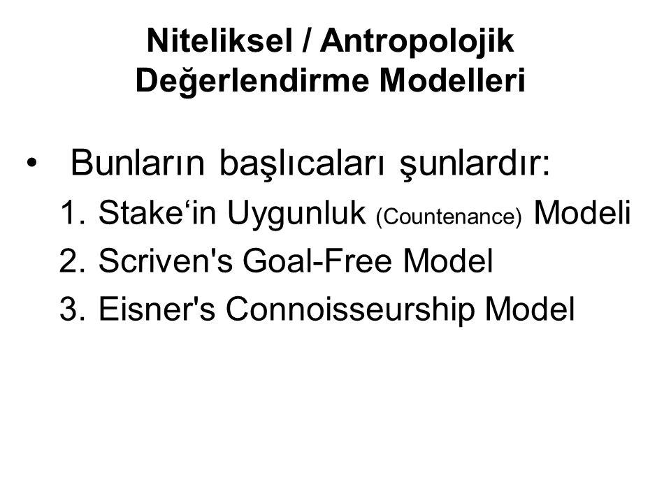 Bunların başlıcaları şunlardır: 1.Stake'in Uygunluk (Countenance) Modeli 2.Scriven's Goal-Free Model 3.Eisner's Connoisseurship Model Niteliksel / Ant