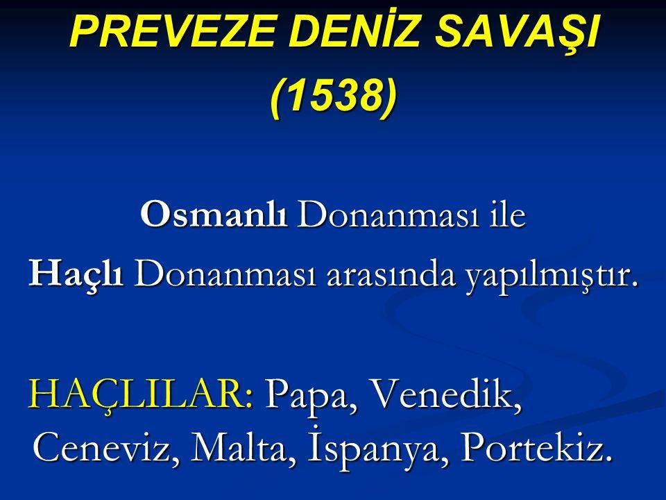 PREVEZE DENİZ SAVAŞI (1538) Osmanlı Donanması ile Haçlı Donanması arasında yapılmıştır. HAÇLILAR: Papa, Venedik, Ceneviz, Malta, İspanya, Portekiz. HA