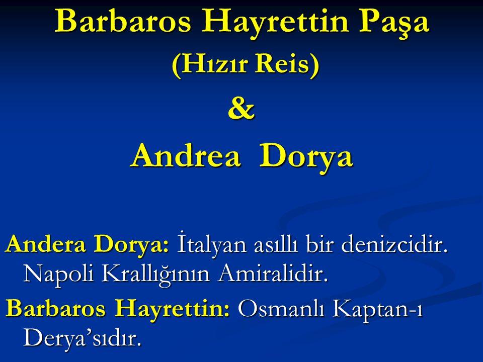 Barbaros Hayrettin Paşa (Hızır Reis) (Hızır Reis)& Andrea Dorya Andera Dorya: İtalyan asıllı bir denizcidir. Napoli Krallığının Amiralidir. Barbaros H