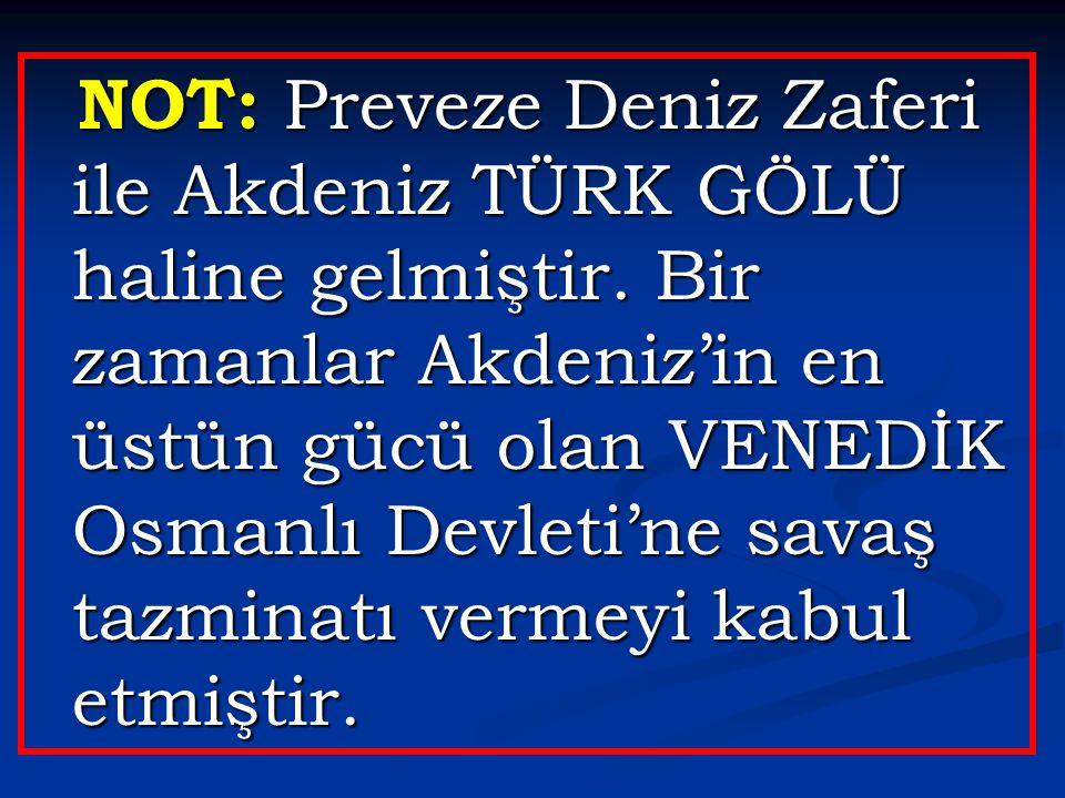 NOT: Preveze Deniz Zaferi ile Akdeniz TÜRK GÖLÜ haline gelmiştir. Bir zamanlar Akdeniz'in en üstün gücü olan VENEDİK Osmanlı Devleti'ne savaş tazminat
