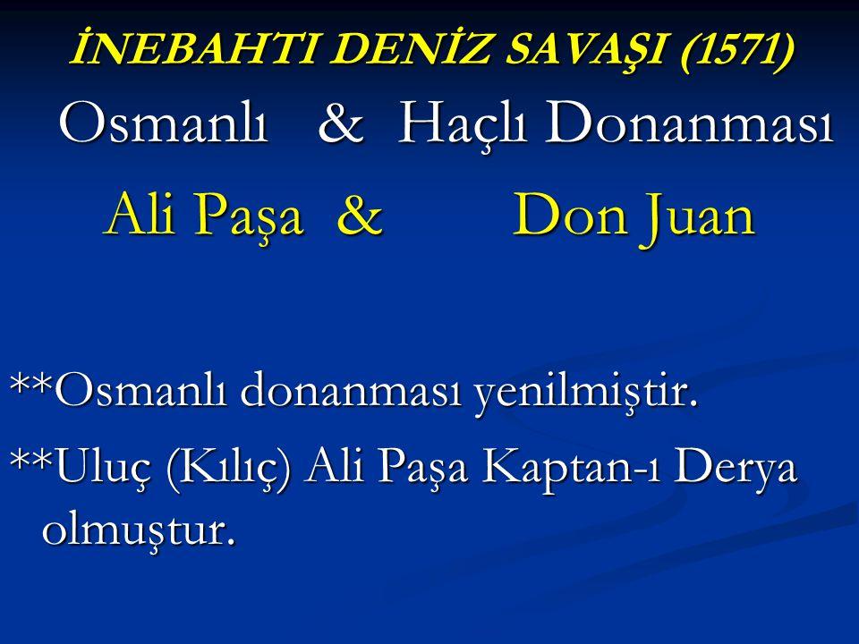 İNEBAHTI DENİZ SAVAŞI (1571) Osmanlı & Haçlı Donanması Ali Paşa & Don Juan **Osmanlı donanması yenilmiştir. **Uluç (Kılıç) Ali Paşa Kaptan-ı Derya olm