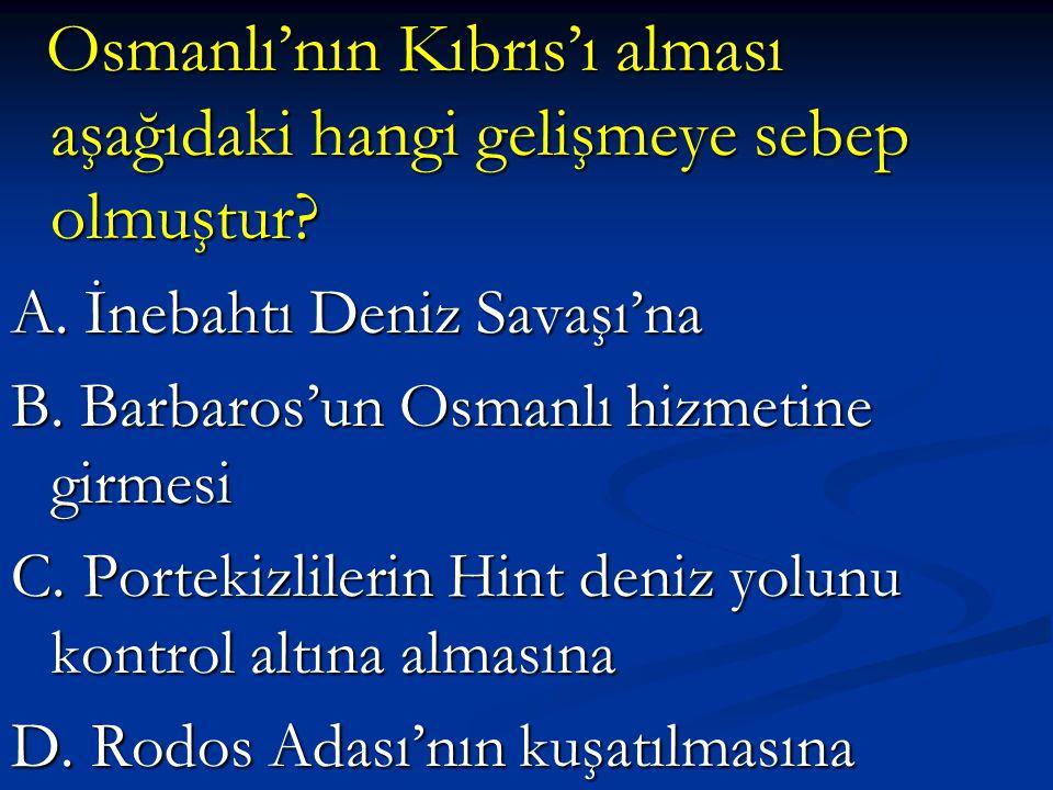 Osmanlı'nın Kıbrıs'ı alması aşağıdaki hangi gelişmeye sebep olmuştur? Osmanlı'nın Kıbrıs'ı alması aşağıdaki hangi gelişmeye sebep olmuştur? A. İnebaht