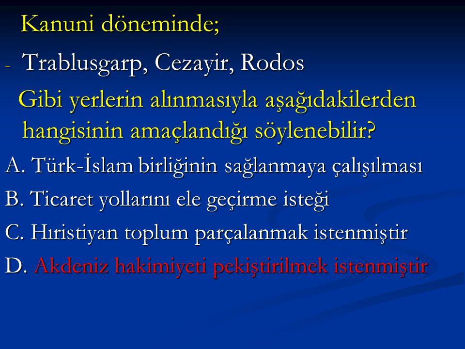 Kanuni döneminde; Kanuni döneminde; - Trablusgarp, Cezayir, Rodos Gibi yerlerin alınmasıyla aşağıdakilerden hangisinin amaçlandığı söylenebilir.