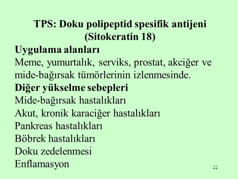 22 TPS: Doku polipeptid spesifik antijeni (Sitokeratin 18) Uygulama alanları Meme, yumurtalık, serviks, prostat, akciğer ve mide-bağırsak tümörlerinin izlenmesinde.