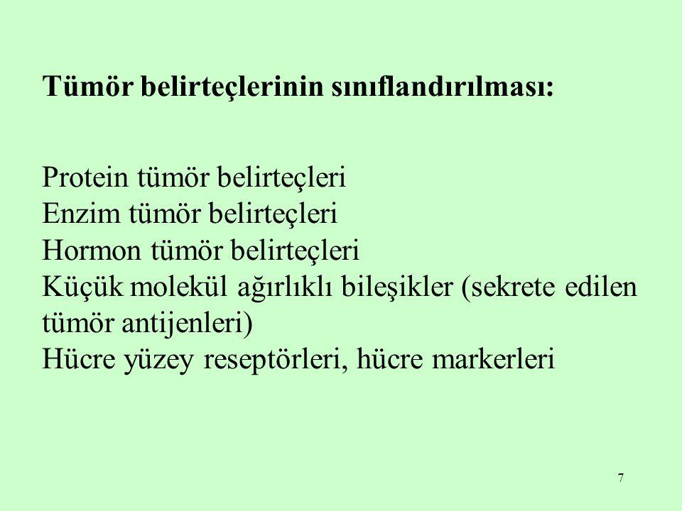 7 Tümör belirteçlerinin sınıflandırılması: Protein tümör belirteçleri Enzim tümör belirteçleri Hormon tümör belirteçleri Küçük molekül ağırlıklı bileşikler (sekrete edilen tümör antijenleri) Hücre yüzey reseptörleri, hücre markerleri
