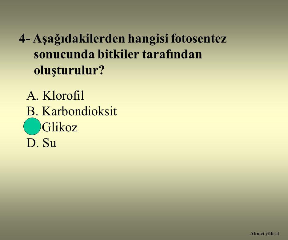4- Aşağıdakilerden hangisi fotosentez sonucunda bitkiler tarafından oluşturulur? A. Klorofil B. Karbondioksit C. Glikoz D. Su Ahmet yüksel