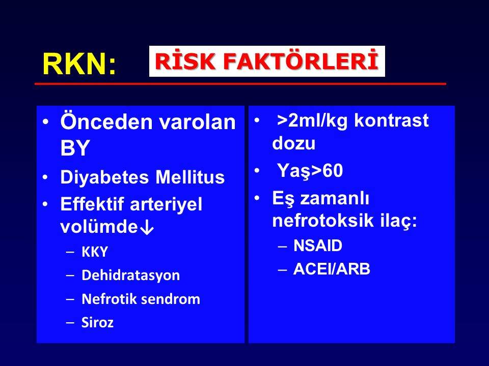 RKN: Önceden varolan BY Diyabetes Mellitus Effektif arteriyel volümde ↓ –KKY –Dehidratasyon –Nefrotik sendrom –Siroz >2ml/kg kontrast dozu Yaş>60 Eş z