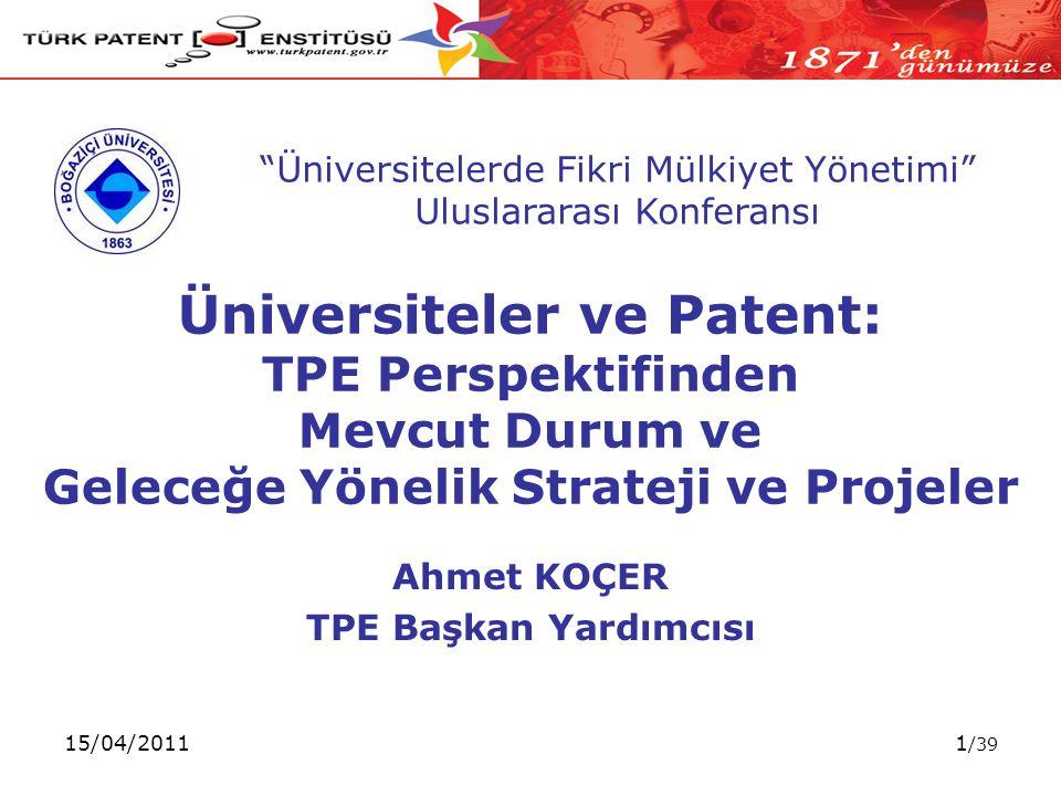 15/04/20111 /39 Üniversiteler ve Patent: TPE Perspektifinden Mevcut Durum ve Geleceğe Yönelik Strateji ve Projeler Ahmet KOÇER TPE Başkan Yardımcısı Üniversitelerde Fikri Mülkiyet Yönetimi Uluslararası Konferansı