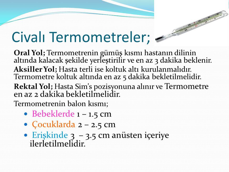 Civalı Termometreler; Oral Yol; Termometrenin gümüş kısmı hastanın dilinin altında kalacak şekilde yerleştirilir ve en az 3 dakika beklenir. Aksiller