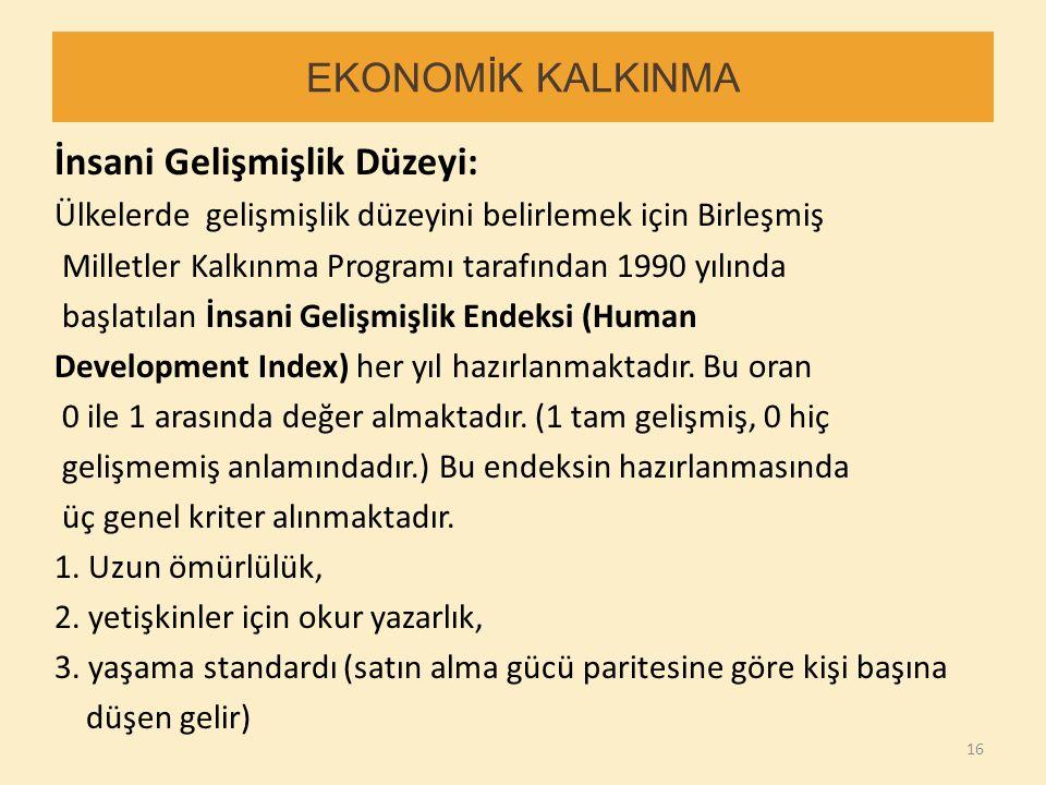 EKONOMİK KALKINMA İnsani Gelişmişlik Düzeyi: Ülkelerde gelişmişlik düzeyini belirlemek için Birleşmiş Milletler Kalkınma Programı tarafından 1990 yılı