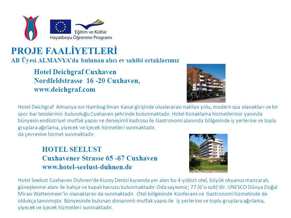 PROJE FAALİYETLERİ AB Üyesi ALMANYA'da bulunan alıcı ev sahibi ortaklarımız Hotel Deichgraf Cuxhaven Nordfeldstrasse 16 -20 Cuxhaven, www.deichgraf.com Hotel Deichgraf Almanya nın Hambug liman Kanal girişinde uluslararası nakliye yolu, modern spa olanakları ve bir spor bar tesislerinin bulunduğu Cuxhaven şehrinde bulunmaktadır.