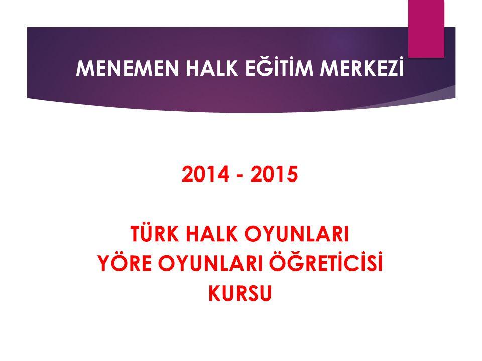 MENEMEN HALK EĞİTİM MERKEZİ 2014 - 2015 TÜRK HALK OYUNLARI YÖRE OYUNLARI ÖĞRETİCİSİ KURSU