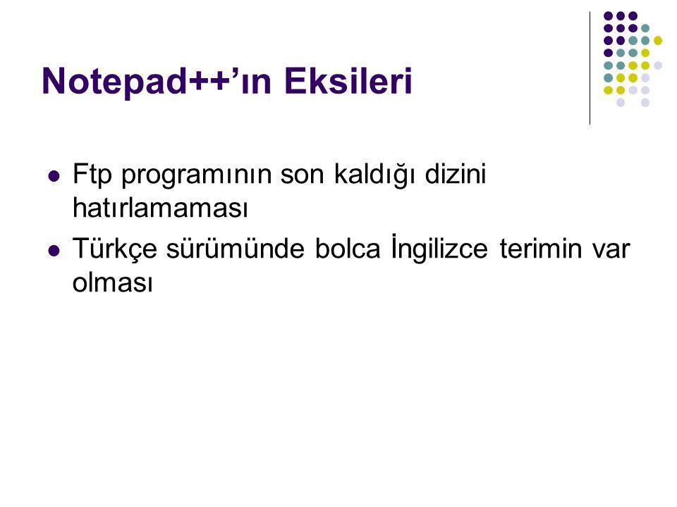 Notepad++'ın Eksileri Ftp programının son kaldığı dizini hatırlamaması Türkçe sürümünde bolca İngilizce terimin var olması