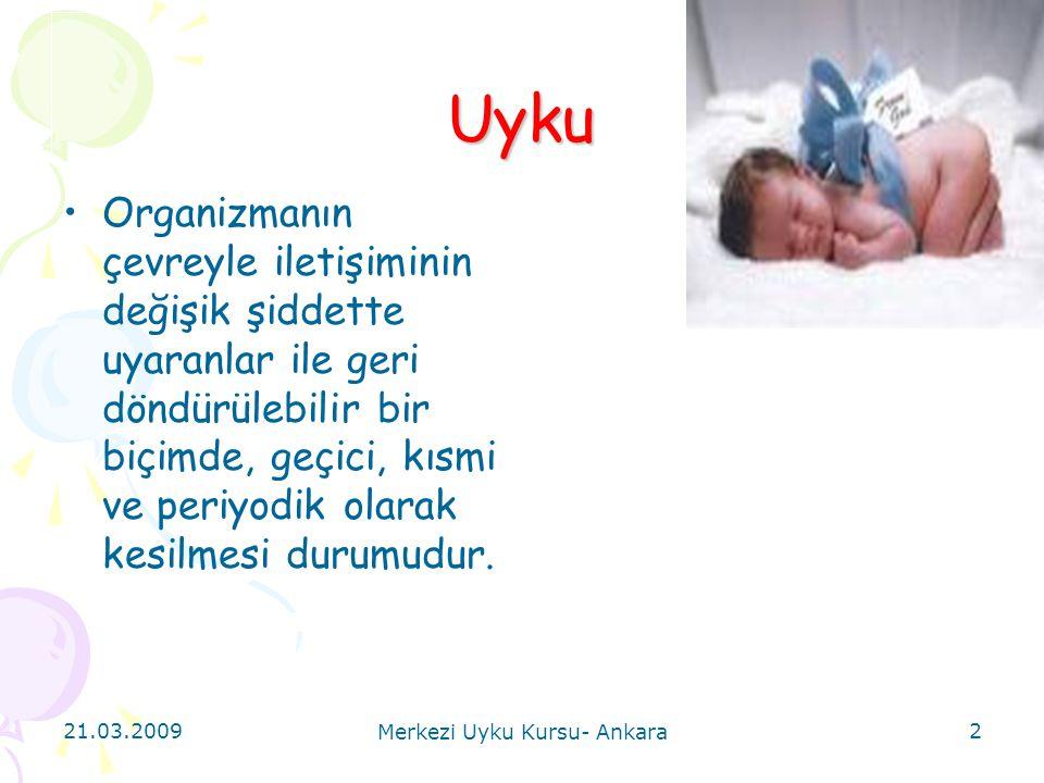 21.03.2009 Merkezi Uyku Kursu- Ankara 2 Uyku Organizmanın çevreyle iletişiminin değişik şiddette uyaranlar ile geri döndürülebilir bir biçimde, geçici
