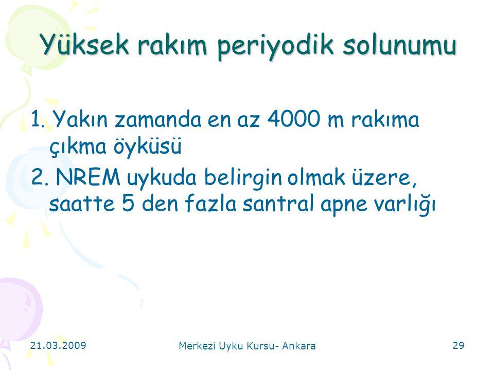 21.03.2009 Merkezi Uyku Kursu- Ankara 29 Yüksek rakım periyodik solunumu 1. Yakın zamanda en az 4000 m rakıma çıkma öyküsü 2. NREM uykuda belirgin olm